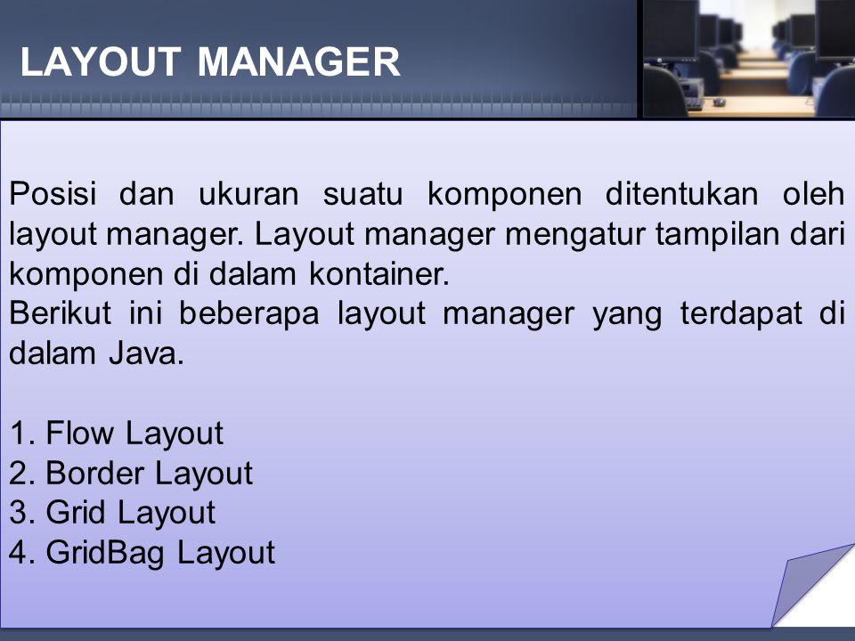 LAYOUT MANAGER Posisi dan ukuran suatu komponen ditentukan oleh layout manager. Layout manager mengatur tampilan dari komponen di dalam kontainer.