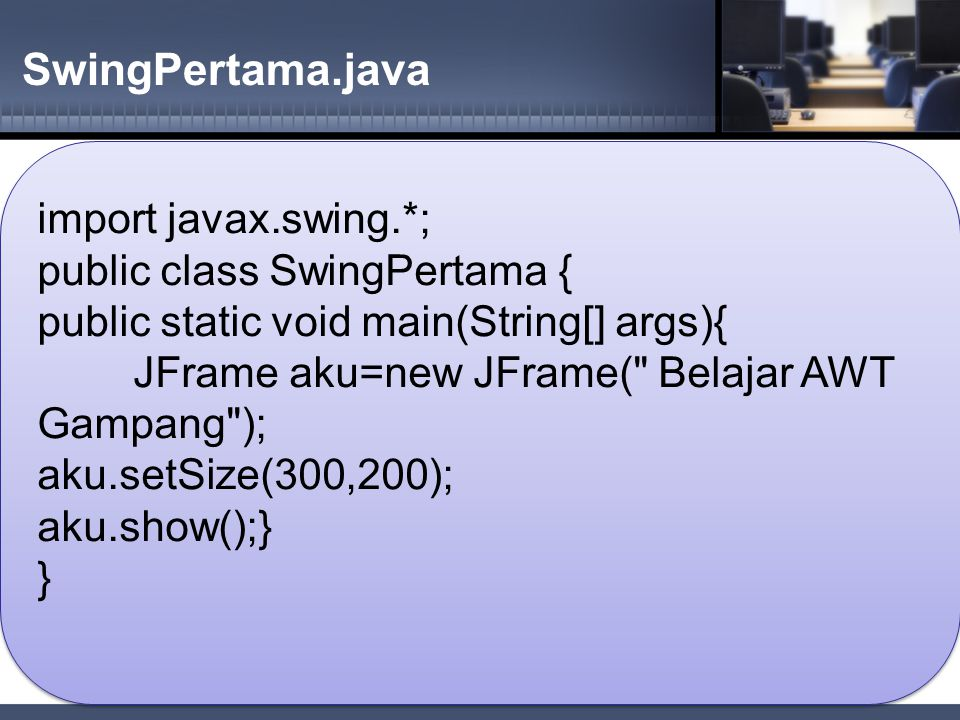 SwingPertama.java import javax.swing.*; public class SwingPertama {