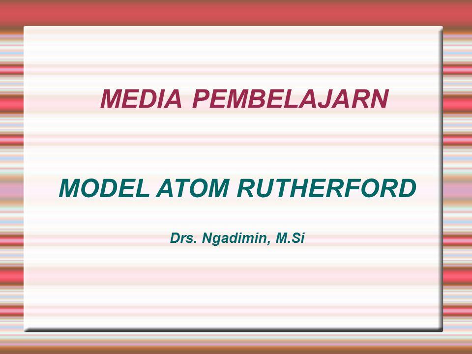 MEDIA PEMBELAJARN MODEL ATOM RUTHERFORD Drs. Ngadimin, M.Si