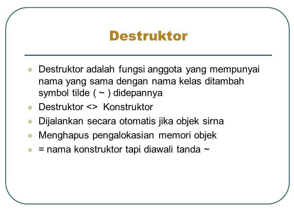 Destruktor Destruktor adalah fungsi anggota yang mempunyai nama yang sama dengan nama kelas ditambah symbol tilde ( ~ ) didepannya.