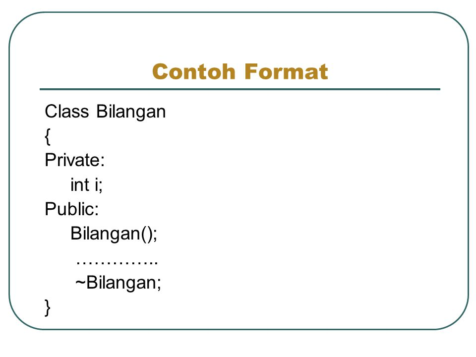 Contoh Format Class Bilangan { Private: int i; Public: Bilangan();