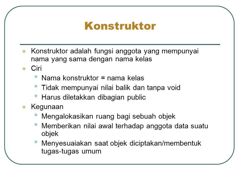 Konstruktor Konstruktor adalah fungsi anggota yang mempunyai nama yang sama dengan nama kelas. Ciri.