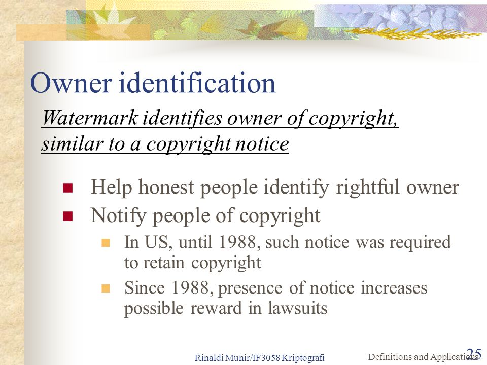 Owner identification Watermark identifies owner of copyright, similar to a copyright notice. Help honest people identify rightful owner.