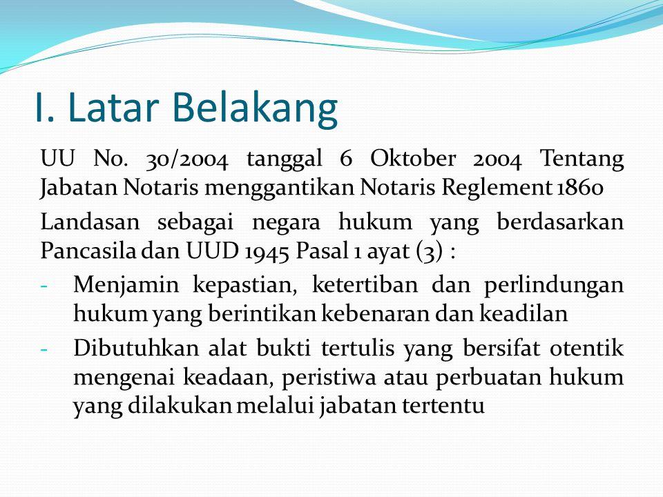I. Latar Belakang UU No. 30/2004 tanggal 6 Oktober 2004 Tentang Jabatan Notaris menggantikan Notaris Reglement 1860.