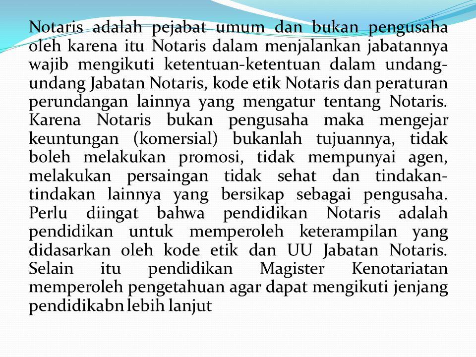 Notaris adalah pejabat umum dan bukan pengusaha oleh karena itu Notaris dalam menjalankan jabatannya wajib mengikuti ketentuan-ketentuan dalam undang-undang Jabatan Notaris, kode etik Notaris dan peraturan perundangan lainnya yang mengatur tentang Notaris.