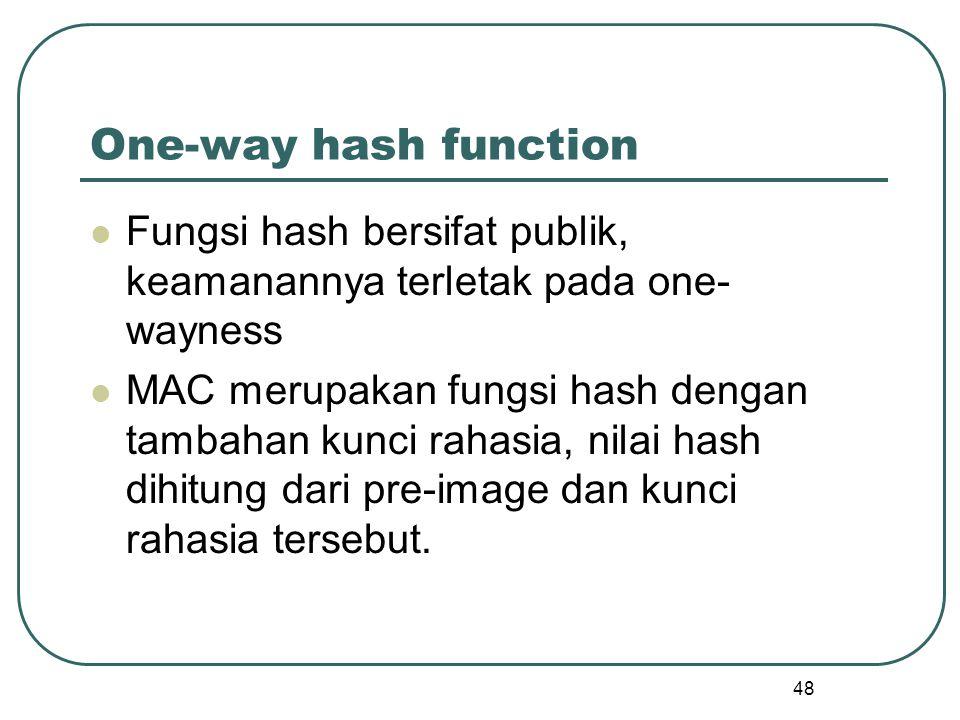 One-way hash function Fungsi hash bersifat publik, keamanannya terletak pada one-wayness.