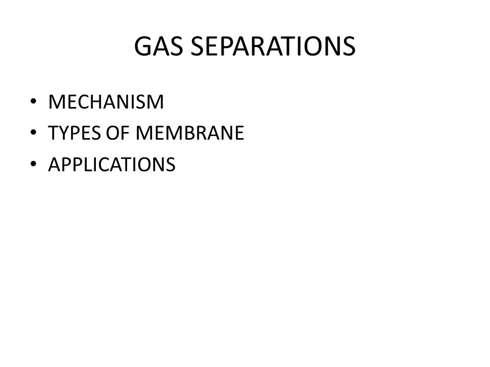 GAS SEPARATIONS MECHANISM TYPES OF MEMBRANE APPLICATIONS
