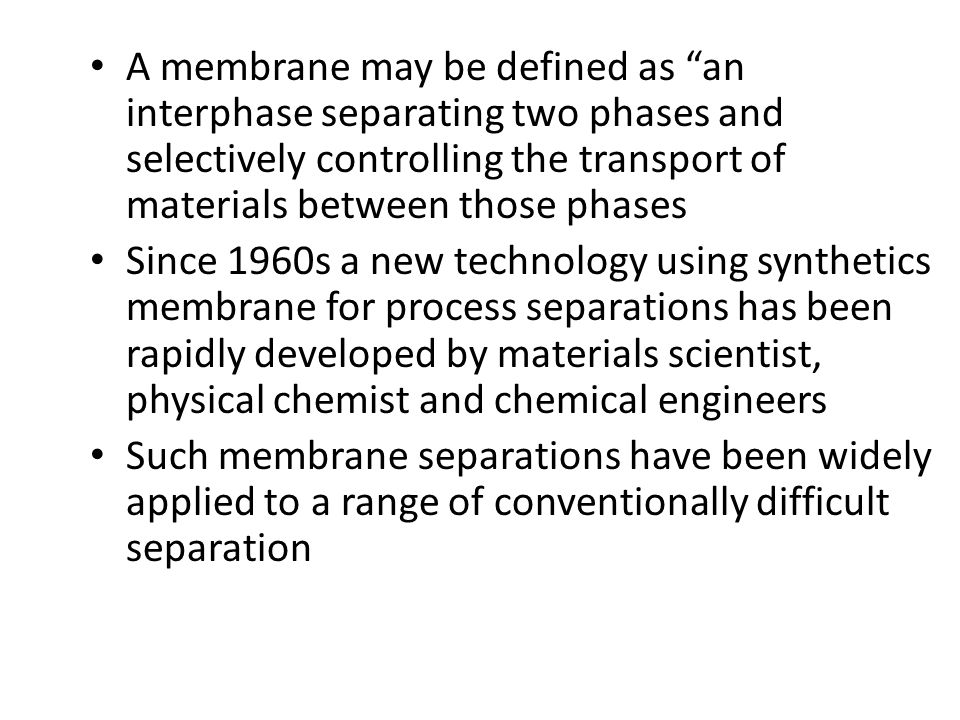 A membrane may be defined as an interphase separating two phases and selectively controlling the transport of materials between those phases