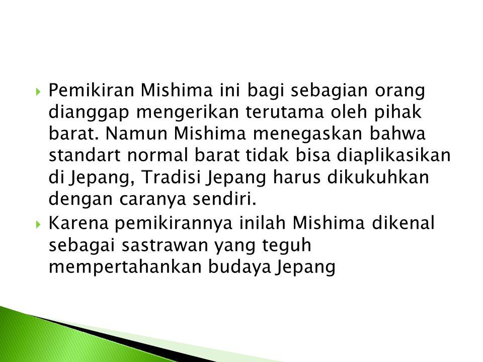 Pemikiran Mishima ini bagi sebagian orang dianggap mengerikan terutama oleh pihak barat. Namun Mishima menegaskan bahwa standart normal barat tidak bisa diaplikasikan di Jepang, Tradisi Jepang harus dikukuhkan dengan caranya sendiri.