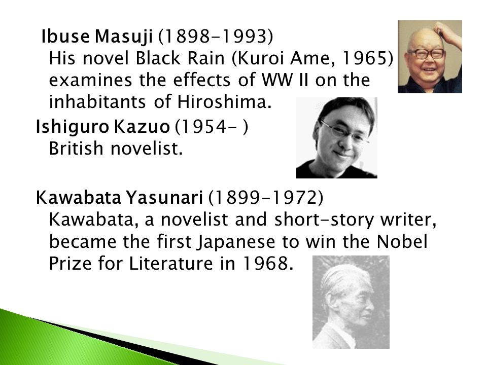 Ibuse Masuji (1898-1993) His novel Black Rain (Kuroi Ame, 1965) examines the effects of WW II on the inhabitants of Hiroshima.