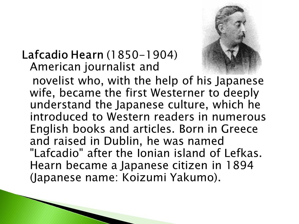 Lafcadio Hearn (1850-1904) American journalist and novelist who, with the help of his Japanese wife, became the first Westerner to deeply understand the Japanese culture, which he introduced to Western readers in numerous English books and articles.