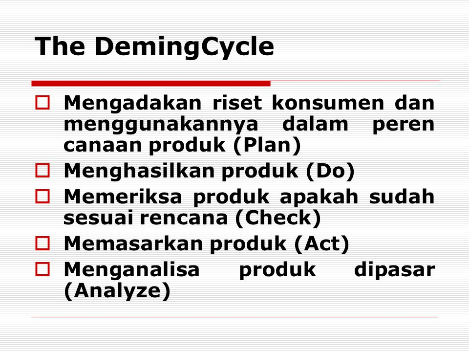 The DemingCycle Mengadakan riset konsumen dan menggunakannya dalam peren canaan produk (Plan) Menghasilkan produk (Do)