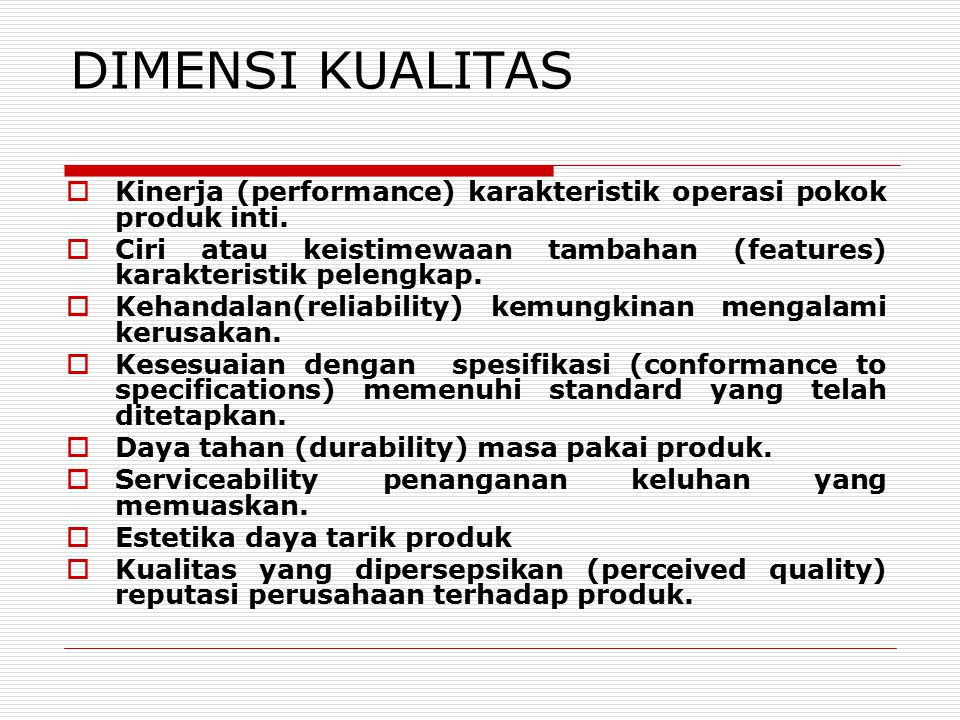 DIMENSI KUALITAS Kinerja (performance) karakteristik operasi pokok produk inti. Ciri atau keistimewaan tambahan (features) karakteristik pelengkap.