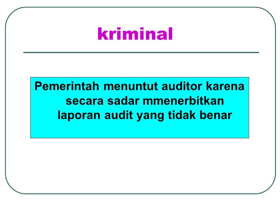 kriminal Pemerintah menuntut auditor karena secara sadar mmenerbitkan laporan audit yang tidak benar.