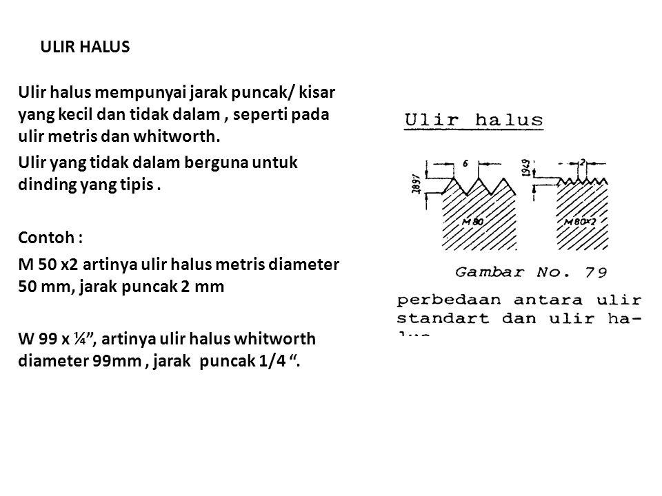 ULIR HALUS Ulir halus mempunyai jarak puncak/ kisar yang kecil dan tidak dalam , seperti pada ulir metris dan whitworth.