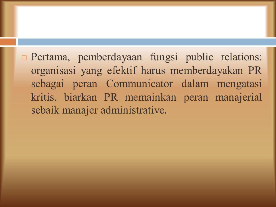 Pertama, pemberdayaan fungsi public relations: organisasi yang efektif harus memberdayakan PR sebagai peran Communicator dalam mengatasi kritis.