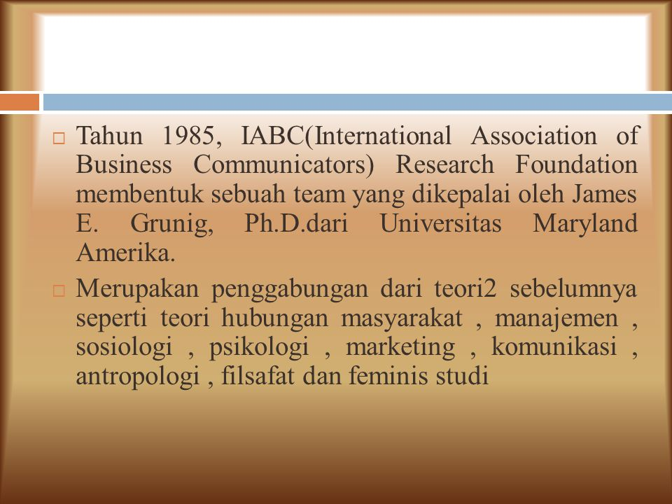 Tahun 1985, IABC(International Association of Business Communicators) Research Foundation membentuk sebuah team yang dikepalai oleh James E. Grunig, Ph.D.dari Universitas Maryland Amerika.