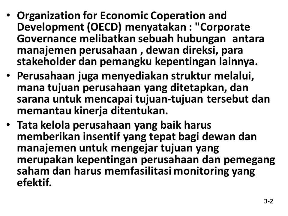 Organization for Economic Coperation and Development (OECD) menyatakan : Corporate Governance melibatkan sebuah hubungan antara manajemen perusahaan , dewan direksi, para stakeholder dan pemangku kepentingan lainnya.