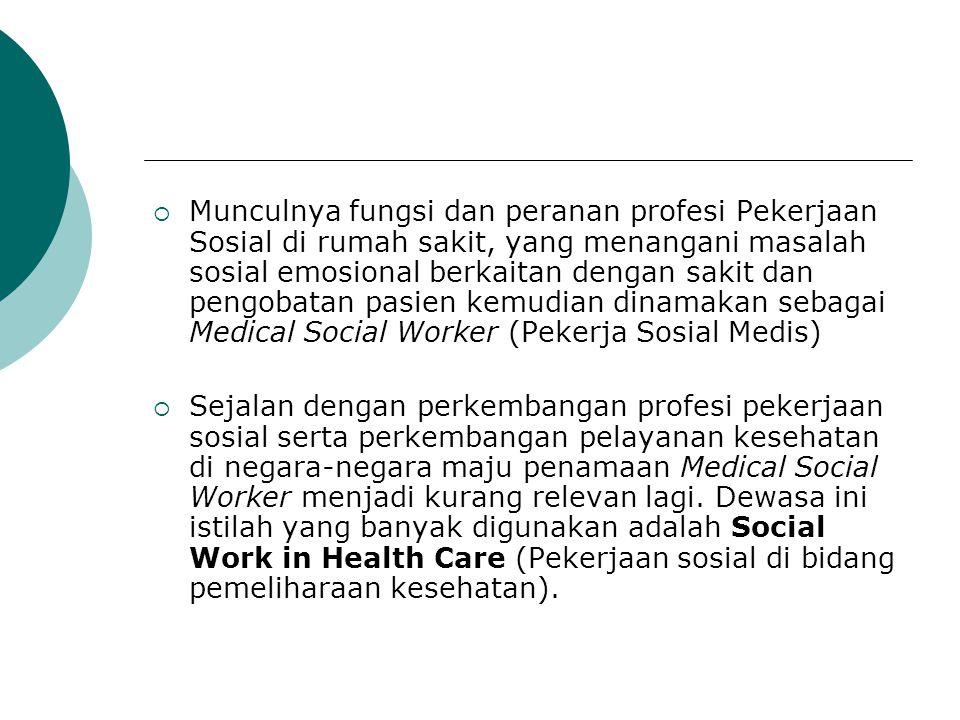 Munculnya fungsi dan peranan profesi Pekerjaan Sosial di rumah sakit, yang menangani masalah sosial emosional berkaitan dengan sakit dan pengobatan pasien kemudian dinamakan sebagai Medical Social Worker (Pekerja Sosial Medis)