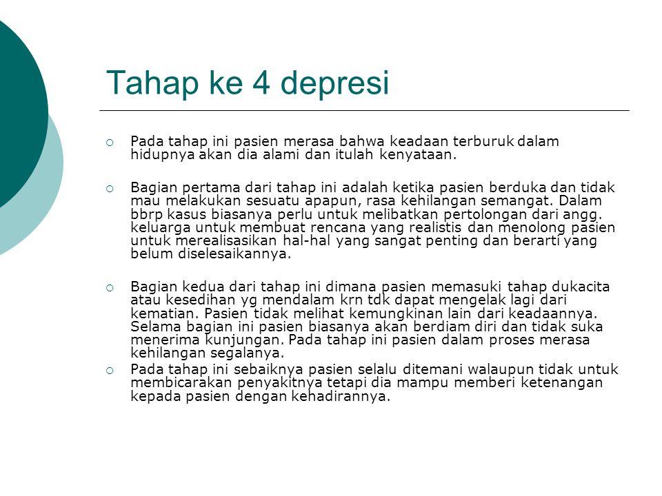 Tahap ke 4 depresi Pada tahap ini pasien merasa bahwa keadaan terburuk dalam hidupnya akan dia alami dan itulah kenyataan.