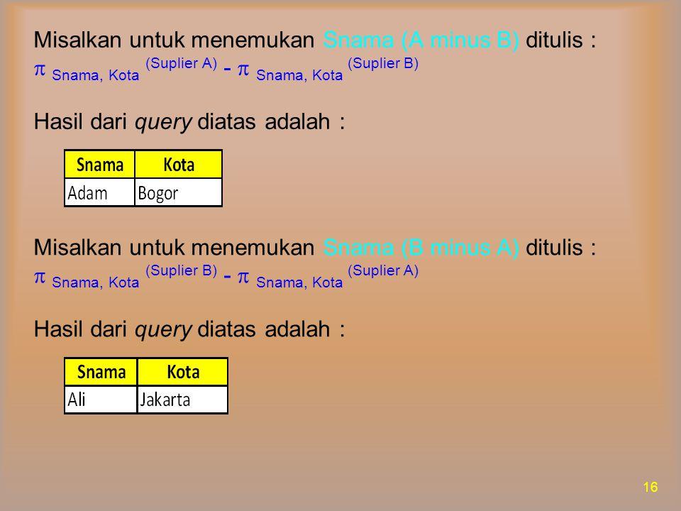 Misalkan untuk menemukan Snama (A minus B) ditulis :  Snama, Kota (Suplier A) -  Snama, Kota (Suplier B) Hasil dari query diatas adalah :