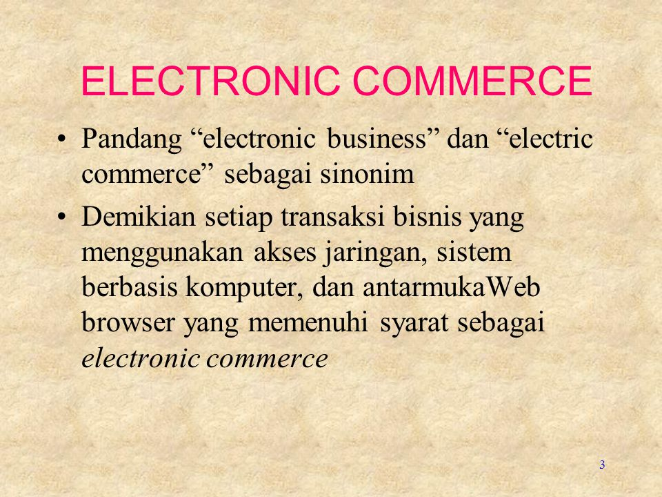 ELECTRONIC COMMERCE Pandang electronic business dan electric commerce sebagai sinonim.