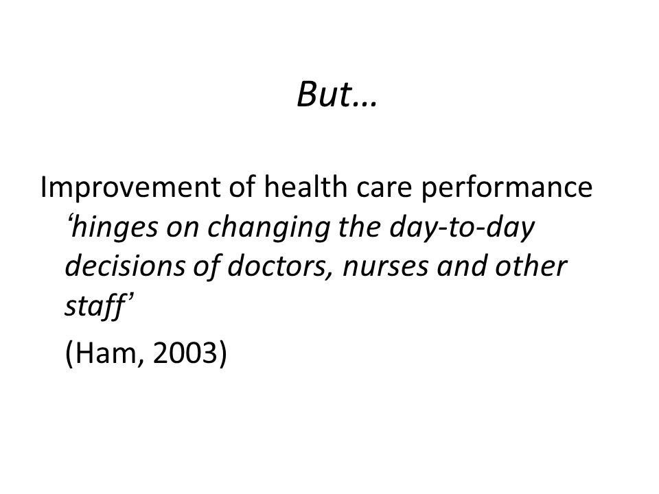 But… Improvement of health care performance 'hinges on changing the day-to-day decisions of doctors, nurses and other staff'