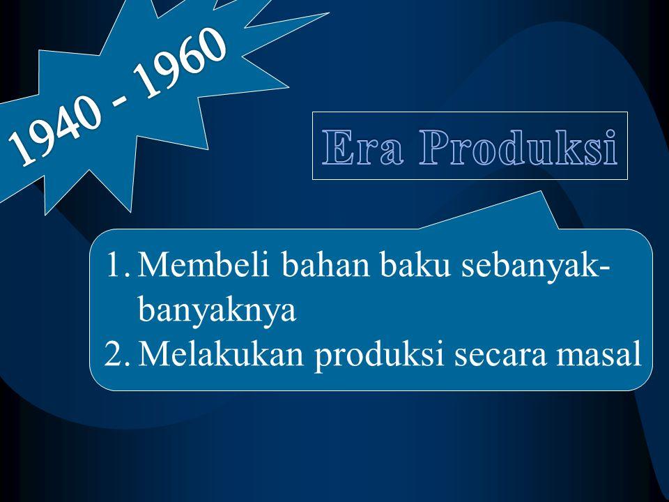 1940 - 1960 Era Produksi Membeli bahan baku sebanyak- banyaknya