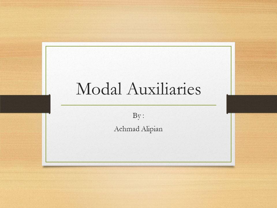 Modal Auxiliaries By : Achmad Alipian