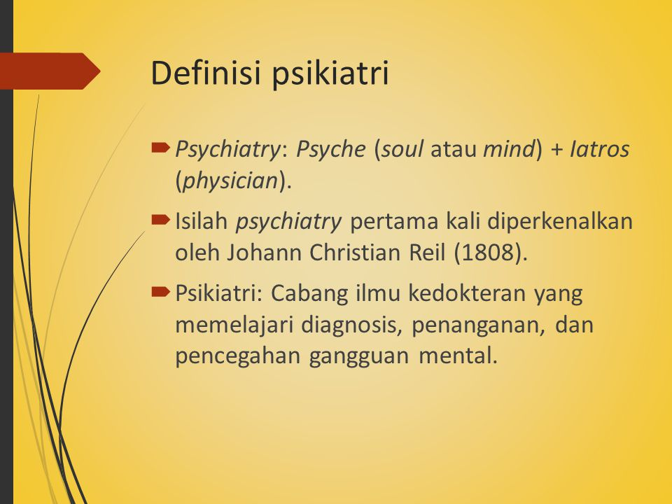 Definisi psikiatri Psychiatry: Psyche (soul atau mind) + Iatros (physician).