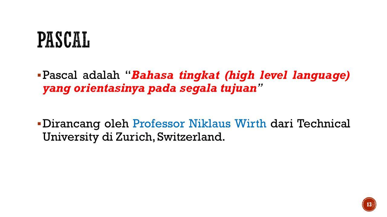 PASCAL Pascal adalah Bahasa tingkat (high level language) yang orientasinya pada segala tujuan
