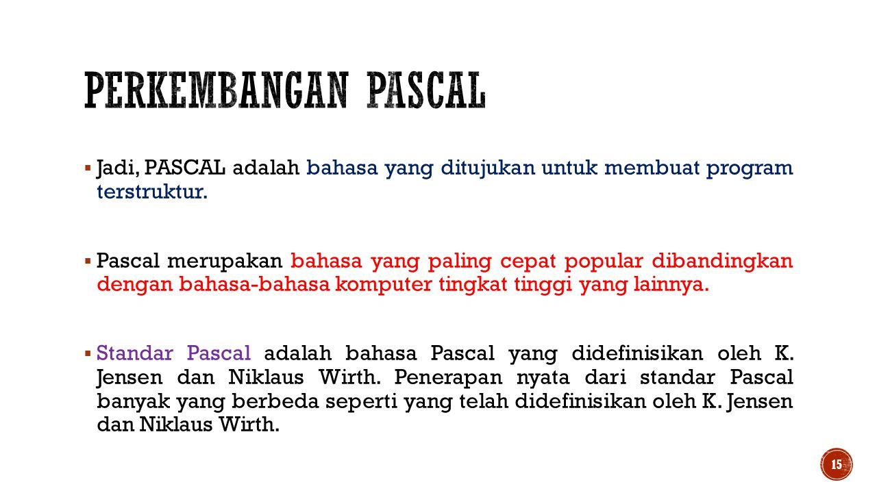 Perkembangan pascal Jadi, PASCAL adalah bahasa yang ditujukan untuk membuat program terstruktur.