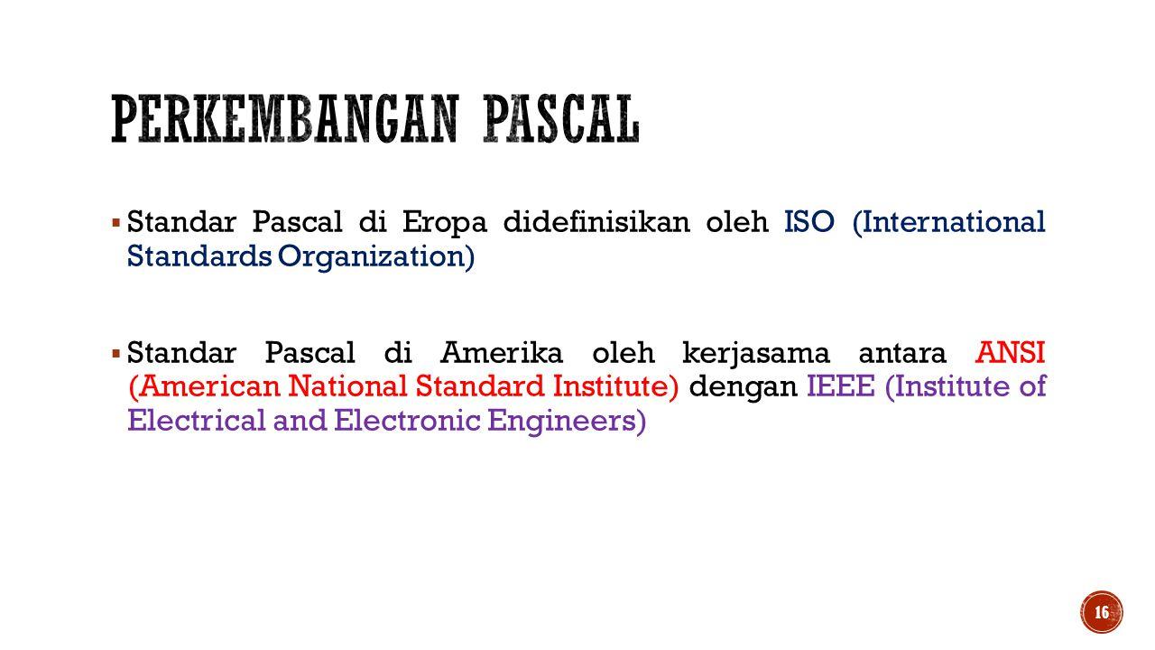 Perkembangan pascal Standar Pascal di Eropa didefinisikan oleh ISO (International Standards Organization)