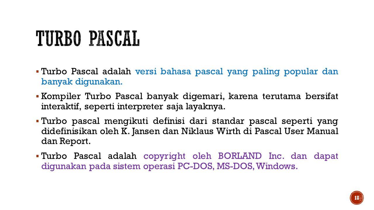 Turbo Pascal Turbo Pascal adalah versi bahasa pascal yang paling popular dan banyak digunakan.