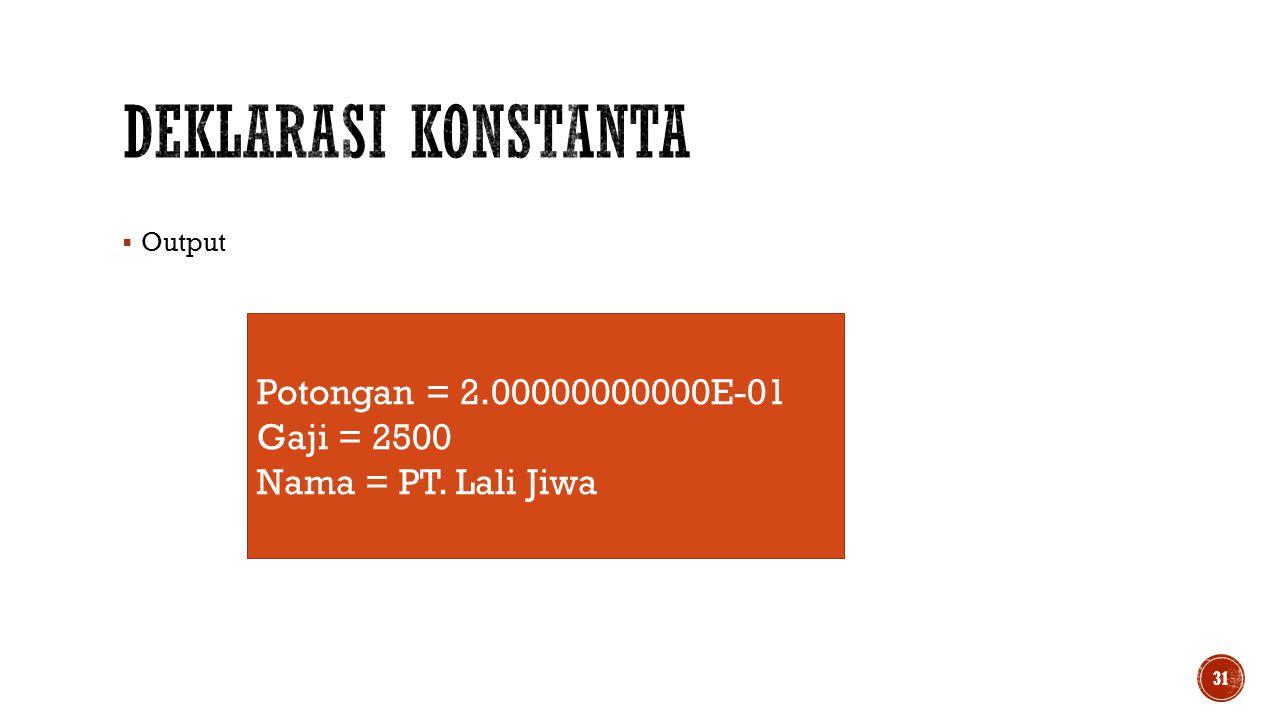 Deklarasi Konstanta Potongan = 2.00000000000E-01 Gaji = 2500
