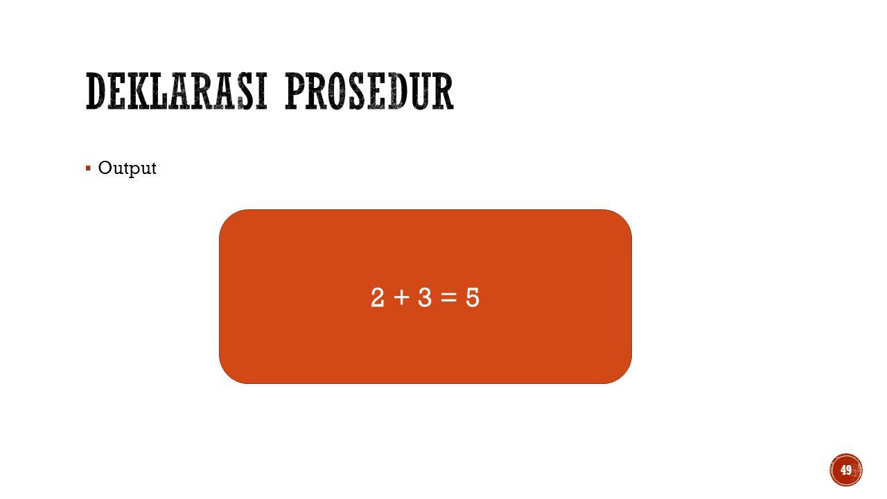 Deklarasi prosedur Output 2 + 3 = 5