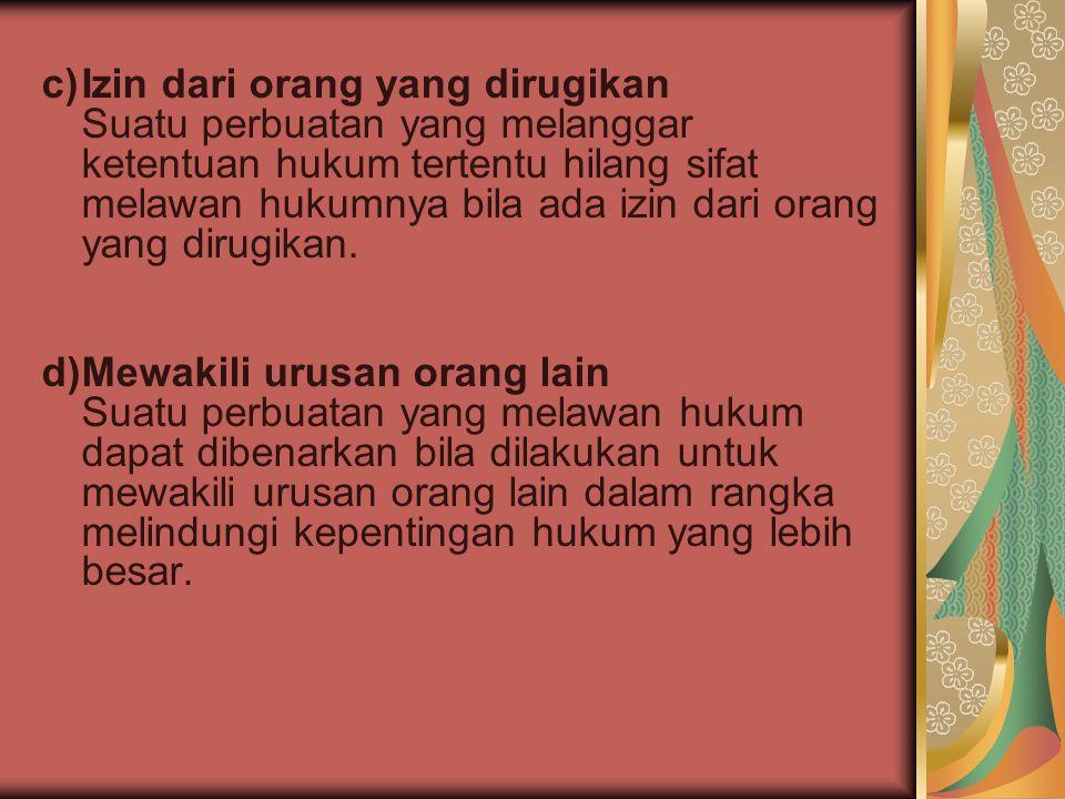 c) Izin dari orang yang dirugikan Suatu perbuatan yang melanggar ketentuan hukum tertentu hilang sifat melawan hukumnya bila ada izin dari orang yang dirugikan.