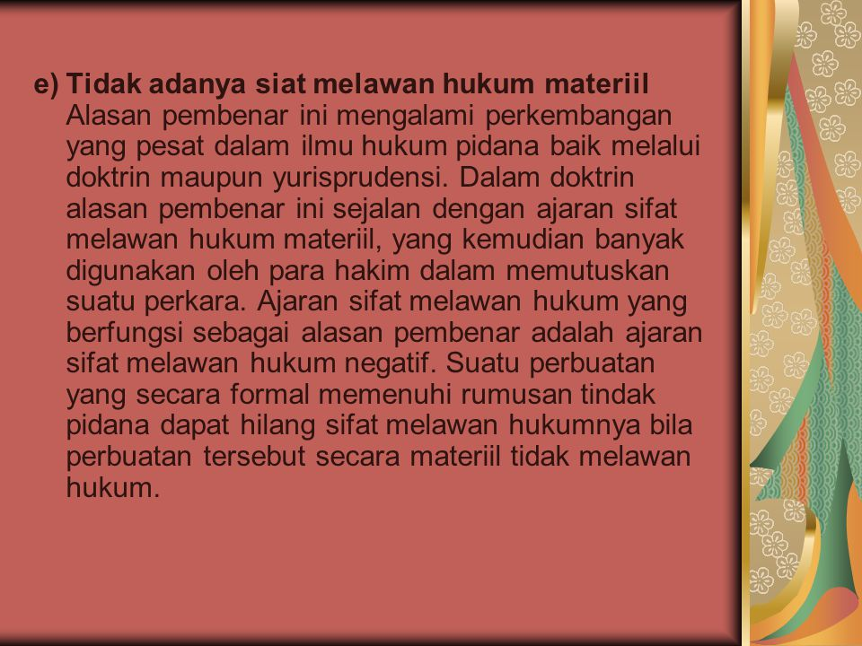 e) Tidak adanya siat melawan hukum materiil Alasan pembenar ini mengalami perkembangan yang pesat dalam ilmu hukum pidana baik melalui doktrin maupun yurisprudensi.