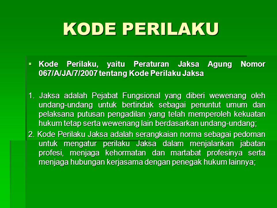 KODE PERILAKU Kode Perilaku, yaitu Peraturan Jaksa Agung Nomor 067/A/JA/7/2007 tentang Kode Perilaku Jaksa.