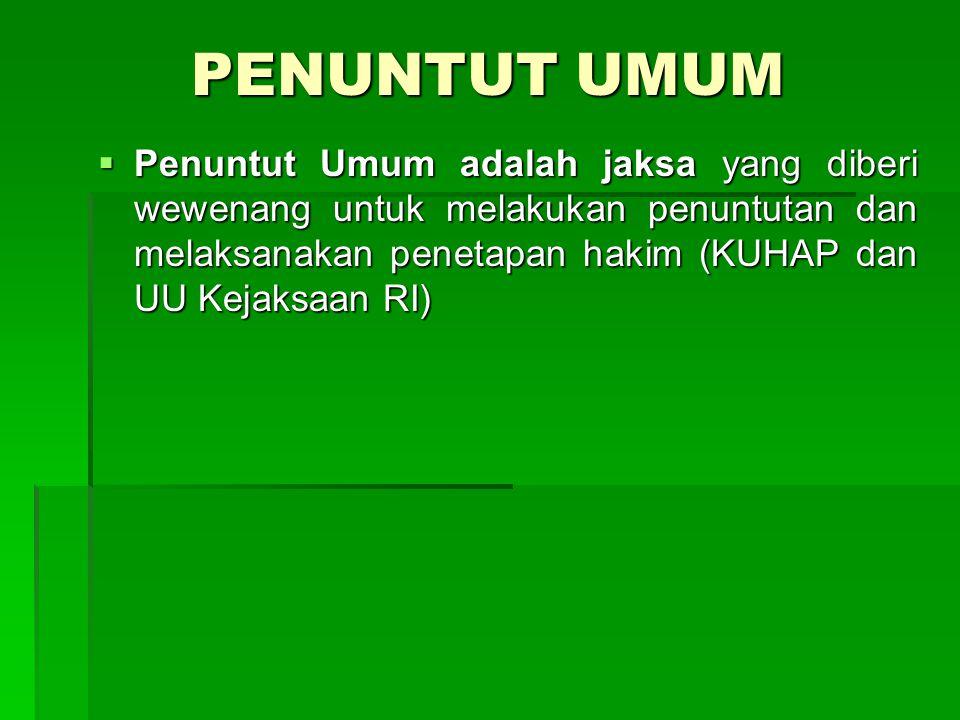 PENUNTUT UMUM Penuntut Umum adalah jaksa yang diberi wewenang untuk melakukan penuntutan dan melaksanakan penetapan hakim (KUHAP dan UU Kejaksaan RI)
