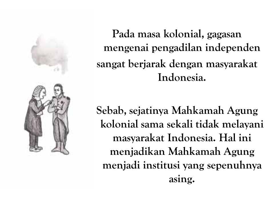 Pada masa kolonial, gagasan mengenai pengadilan independen sangat berjarak dengan masyarakat Indonesia.