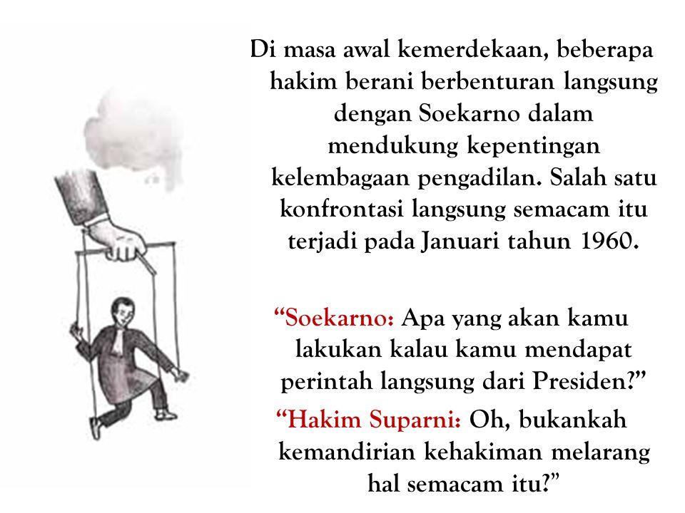 Di masa awal kemerdekaan, beberapa hakim berani berbenturan langsung dengan Soekarno dalam mendukung kepentingan kelembagaan pengadilan. Salah satu konfrontasi langsung semacam itu terjadi pada Januari tahun 1960.