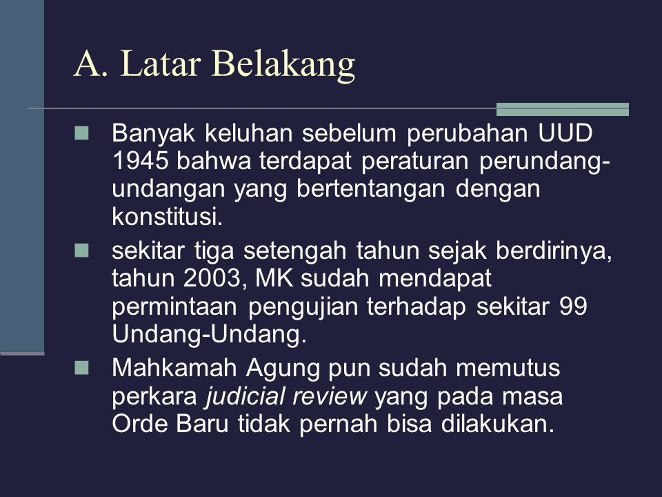 A. Latar Belakang Banyak keluhan sebelum perubahan UUD 1945 bahwa terdapat peraturan perundang-undangan yang bertentangan dengan konstitusi.