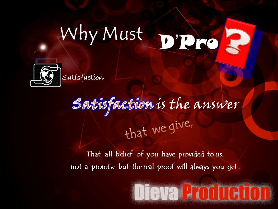 D'Pro Why Must Satisfaction is the answer that we give, Satisfaction