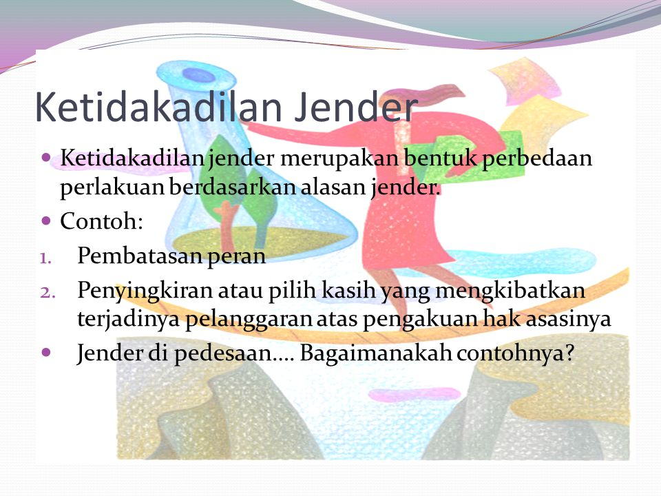 Ketidakadilan Jender Ketidakadilan jender merupakan bentuk perbedaan perlakuan berdasarkan alasan jender.