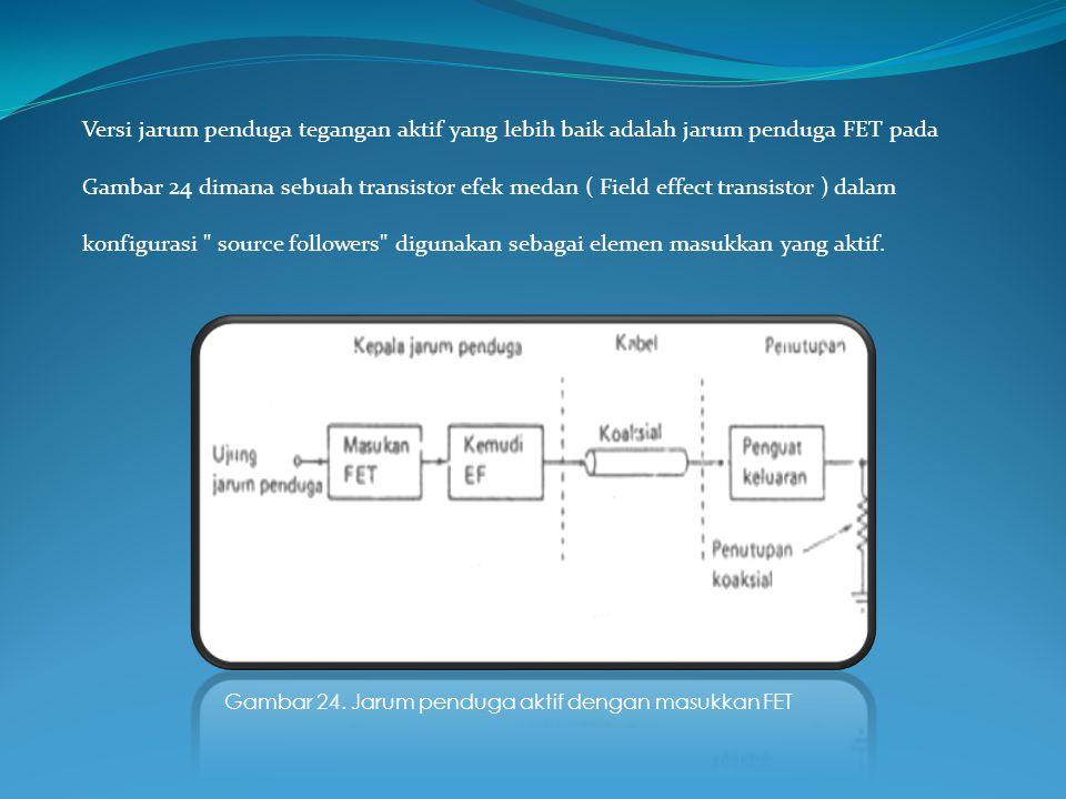 Versi jarum penduga tegangan aktif yang lebih baik adalah jarum penduga FET pada Gambar 24 dimana sebuah transistor efek medan ( Field effect transistor ) dalam konfigurasi source followers digunakan sebagai elemen masukkan yang aktif.