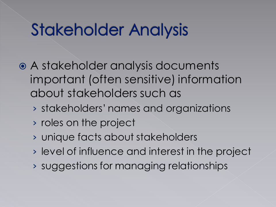 Stakeholder Analysis A stakeholder analysis documents important (often sensitive) information about stakeholders such as.