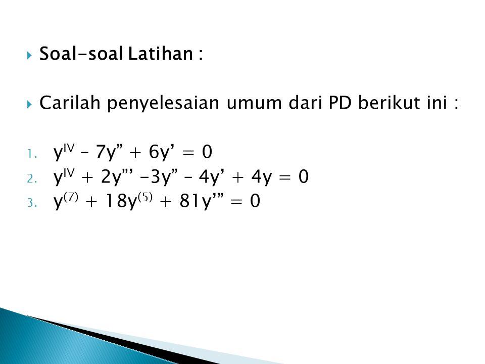 Soal-soal Latihan : Carilah penyelesaian umum dari PD berikut ini : yIV – 7y + 6y' = 0. yIV + 2y ' -3y – 4y' + 4y = 0.