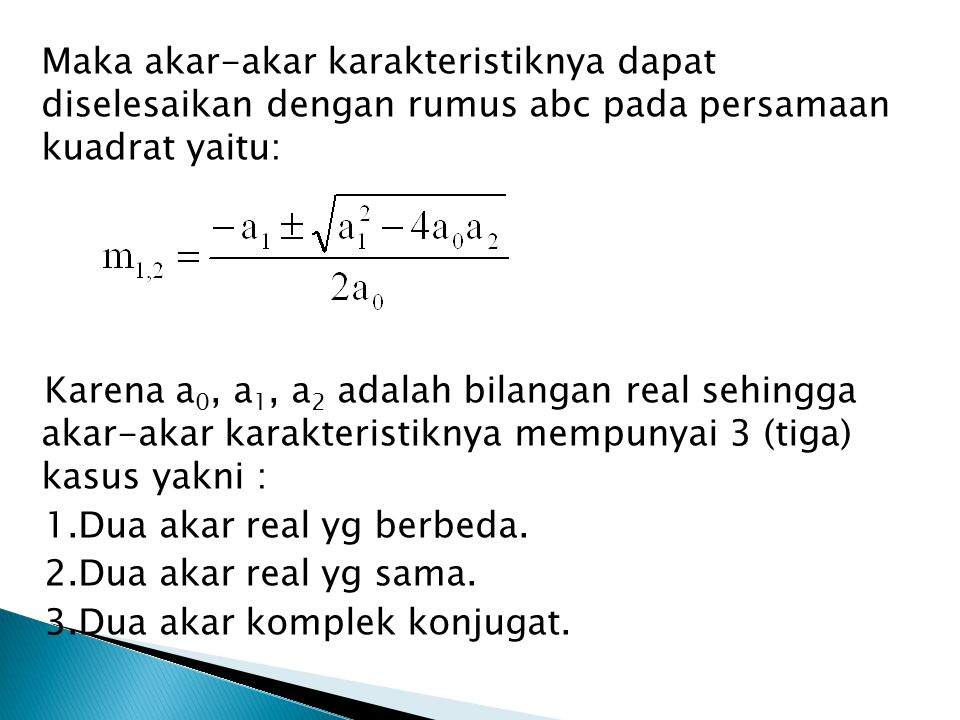 Maka akar-akar karakteristiknya dapat diselesaikan dengan rumus abc pada persamaan kuadrat yaitu: Karena a0, a1, a2 adalah bilangan real sehingga akar-akar karakteristiknya mempunyai 3 (tiga) kasus yakni : 1.Dua akar real yg berbeda.