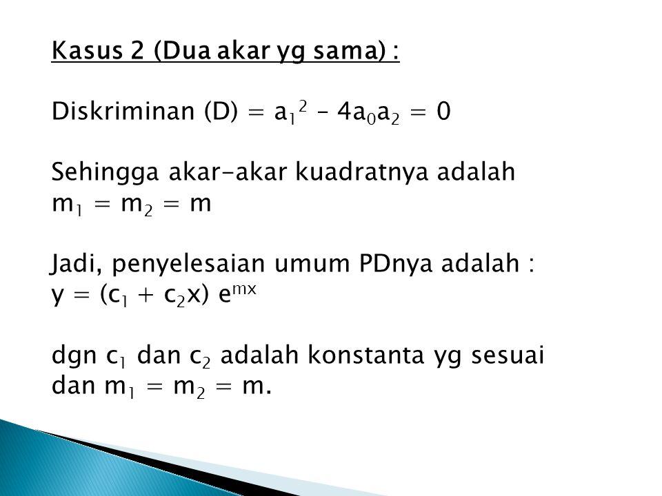Kasus 2 (Dua akar yg sama) : Diskriminan (D) = a12 – 4a0a2 = 0 Sehingga akar-akar kuadratnya adalah m1 = m2 = m Jadi, penyelesaian umum PDnya adalah : y = (c1 + c2x) emx dgn c1 dan c2 adalah konstanta yg sesuai dan m1 = m2 = m.